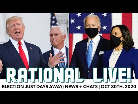 Rational Live! | Election Just Days Away; News + Chats | Oct 30th, 2020