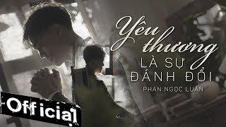 Yêu Thương Là Sự Đánh Đổi - Phan Ngọc Luân (MV OFFICIAL) #YTLSDD