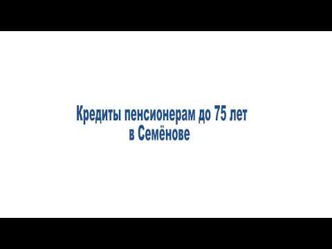 Кредиты пенсионерам до 75 лет в Семёнове