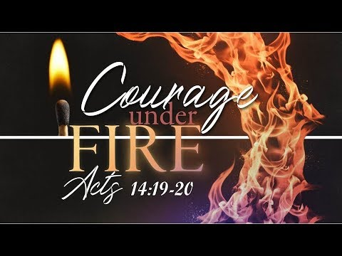 Courage Under Fire Acts 14:19-20