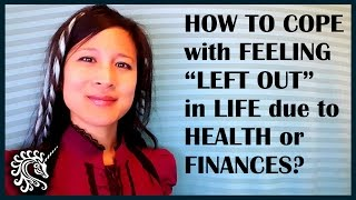 """How to cope with feeling """"left out"""" in life due to health or finances?"""