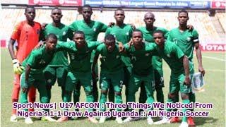 Sport News  U17 AFCON : Three Things We Noticed From Nigeria's 1-1 Draw Against Uganda :: All Nig...
