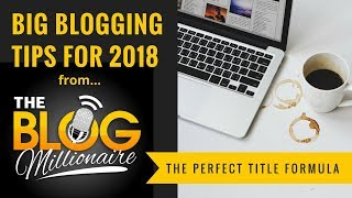 Blogging Tips for 2018: The Perfect Blog Post Title Formula