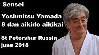 Seminar 35: Sensei Yoshmitsu Yamada 8 Dan Aikido Aikikai St Petersbur, Russia, June 2018