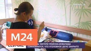 Адвокаты матери ребенка-инвалида сомневаются, что дело закрыли - Москва 24