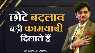 छोटे बदलाव बड़ी कामयाबी दिलाते हैं ! Mr. Sonu Sharma Best Motivational Video