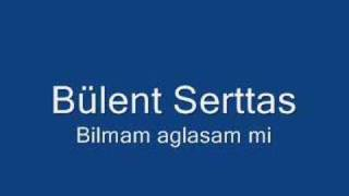 Bülent Serttas - Bilmem Aglasam Mi