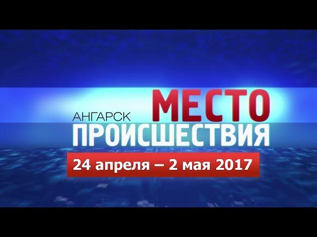 «Место происшествия – Ангарск» 24.04–02.05 2017