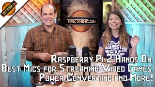 TekThing 7: Raspberry Pi 2 Hands On, Best Mics for Streaming Video Games, Power Converting and More!