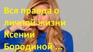 Вся правда о личной жизни Бородиной! Ксения Бородина и все ее мужчины!