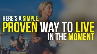 Here's A Simple, Proven Way To Live In The Moment