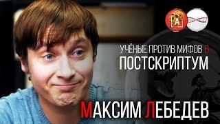 Максим Лебедев. Ученые против мифов 6. Постскриптум