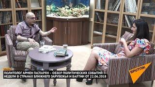 Армен Гаспарян – обзор событий недели в странах Ближнего Зарубежья и Балтии от 22 06 2018