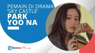 Profil Park Yoo Na - Aktris Pendatang Baru yang Terkenal Lewat Drama 'Sky Castle'
