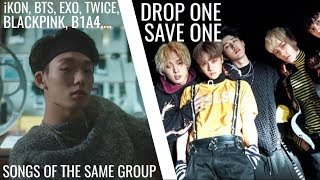 KPOP DROP ONE, SAVE ONE (SONGS OF THE SAME GROUPS)