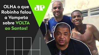 Vampeta: Robinho está muito perto de voltar ao Santos