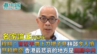 【字幕版名家論正】程翔:習近平帶上刀把子見林鄭令人憤怒和擔憂 香港最悲哀的地方是回歸中共這個最大的專制政權