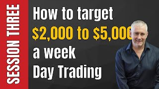 Session Three: How to target $2000 to $5000 a week Day Trading