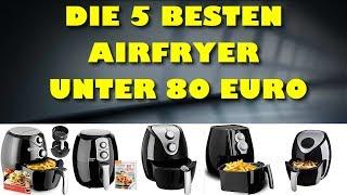 Die 5 besten Airfryer unter 80 Euro - Welches ist die beste Heissluftfritteuse?