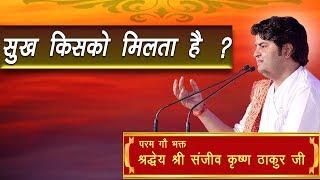 Sukh Kisko MIlta Hai || Shri Sanjeev Krishna Thakur Ji