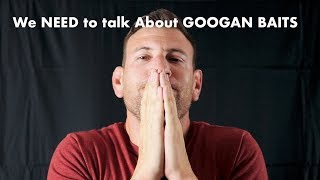 We NEED To Talk About GOOGAN BAITS