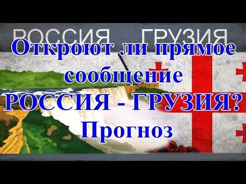 Откроют ли прямое сообщение РОССИЯ - ГРУЗИЯ? Прогноз.
