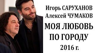 Игорь Саруханов и Алексей Чумаков Моя любовь по городу - НОВИНКА - 2016