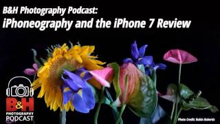 B&H Photography Podcast: iPhoneography and the iPhone 7 Review