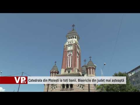 Catedrala din Ploiești ia toți banii. Bisericile din județ mai așteaptă