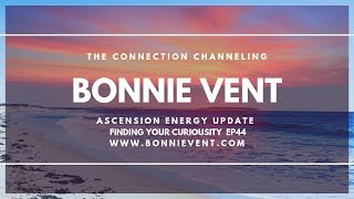 Energy update - How to Find Your Curiosity and the Next Step  - Bonnie Vent Channeling - Session 44