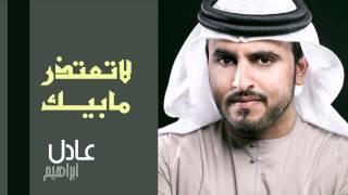 عادل إبراهيم - لا تعتذر مابيك (النسخة الأصلية) | 2013 تحميل MP3