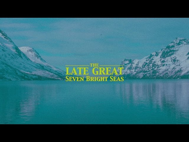The Late Great – Seven Bright Seas