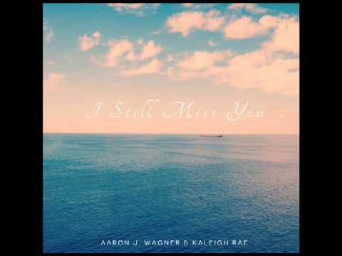I Still Miss You (Song) by Aaron J. Wagner and Kaleigh Rae