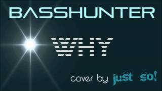 Why (Basshunter) cover by Just So!