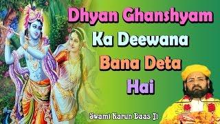 Dhyan Ghanshyam Ka Deewana Bana Deta Hai !!Bhajan !! Pujya Shri Swami Karun Dass Ji Maharaj