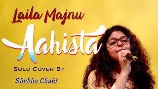 Aahista - Lyrical | Laila Majnu | Female Cover by Shubha Chaki | Arijit Singh & Jonita Gandhi |