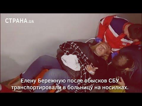 Елену Бережную после обысков СБУ транспортировали в больницу на носилках | Страна.ua видео