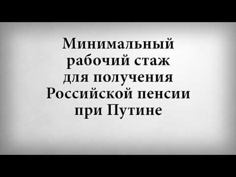 Минимальный рабочий стаж для получения Российской пенсии при Путине