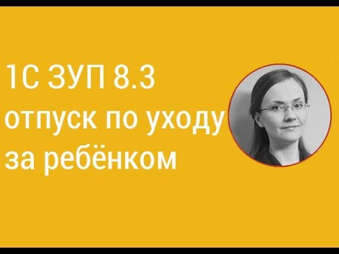 1С ЗУП 8.3 отпуск по уходу за ребёнком I Литвинова А.А.