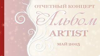 Альбом-ARTIST, отчетный концерт солистов вокальной студии Артист, май 2015г