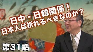 第31話 日中・日韓関係!日本人は折れるべきなのか?