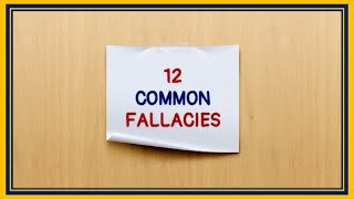12 COMMON LOGICAL FALLACIES