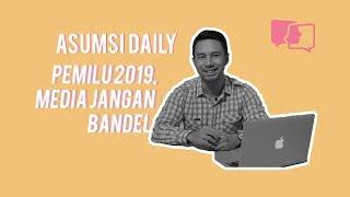 Pemilu 2019, Media Jangan Bandel - Asumsi Daily