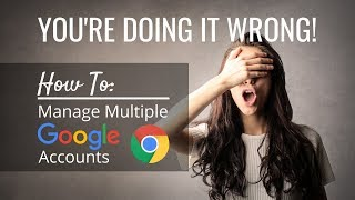 You're Doing it Wrong! How to Manage/Toggle Between Multiple Google Accounts