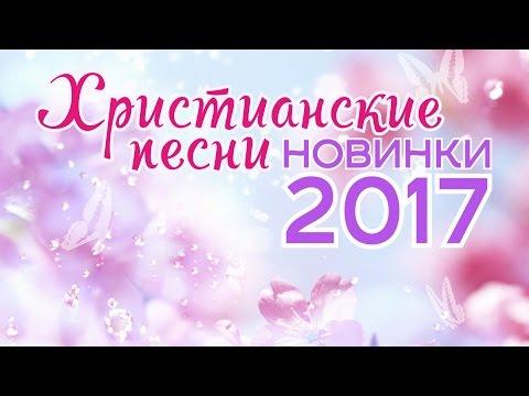 ХРИСТИАНСКИЕ ПЕСНИ - НОВИНКИ 2017