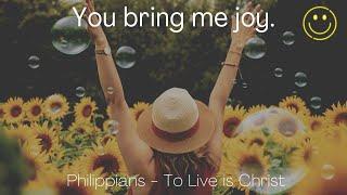 You bring me joy. Philippians 1:4