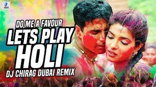 Do Me A Favour Lets Play Holi (Remix)   DJ Chirag Dubai   Priyanka Chopra   Akshay Kumar