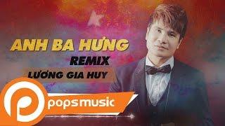 Anh Ba Hưng Remix | Lương Gia Huy