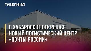 В Хабаровске открылся новый логистический центр «Почты России». 23/07/21