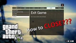 gta V(5): how to exit (CLOSE) ???